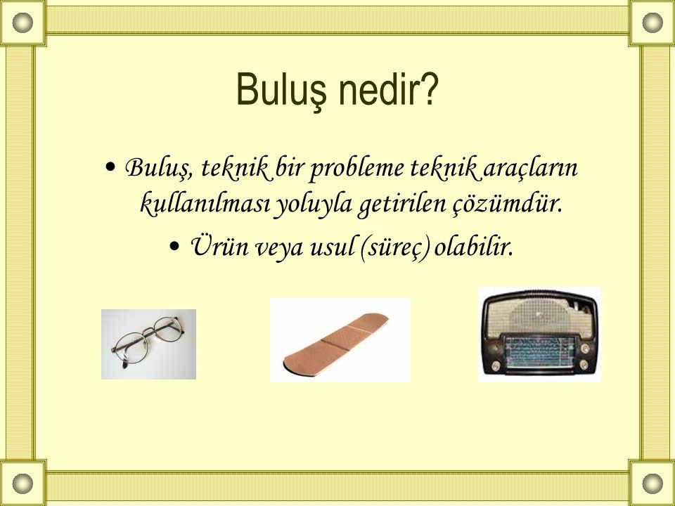 Buluş nedir? •Buluş, teknik bir probleme teknik araçların kullanılması yoluyla getirilen çözümdür. •Ürün veya usul (süreç) olabilir.