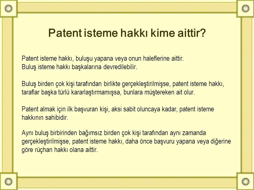 Patent isteme hakkı kime aittir? Patent isteme hakkı, buluşu yapana veya onun haleflerine aittir. Buluş isteme hakkı başkalarına devredilebilir. Buluş