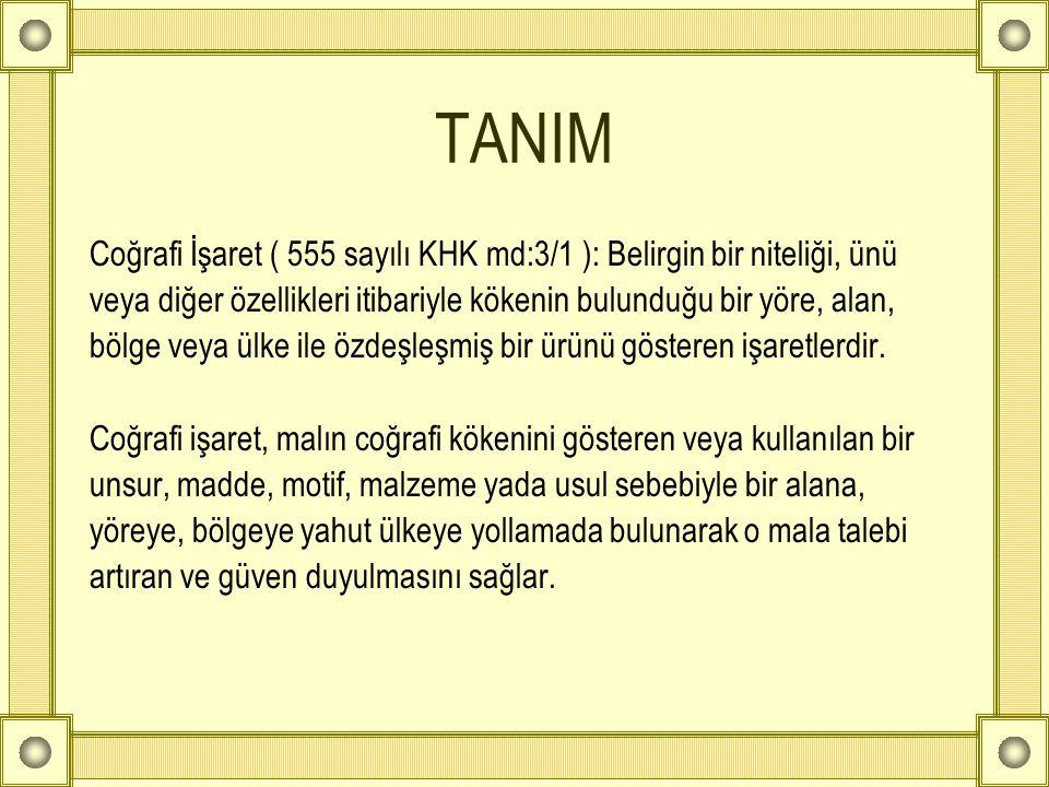 TANIM Coğrafi İşaret ( 555 sayılı KHK md:3/1 ): Belirgin bir niteliği, ünü veya diğer özellikleri itibariyle kökenin bulunduğu bir yöre, alan, bölge v