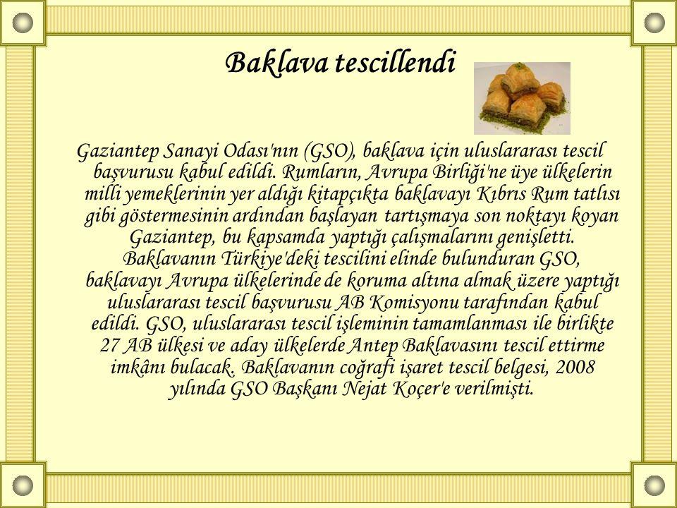 Baklava tescillendi Gaziantep Sanayi Odası'nın (GSO), baklava için uluslararası tescil başvurusu kabul edildi. Rumların, Avrupa Birliği'ne üye ülkeler