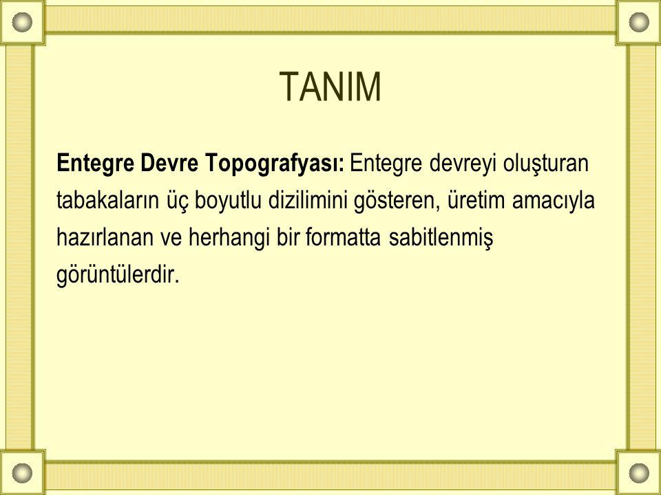 TANIM Entegre Devre Topografyası: Entegre devreyi oluşturan tabakaların üç boyutlu dizilimini gösteren, üretim amacıyla hazırlanan ve herhangi bir for