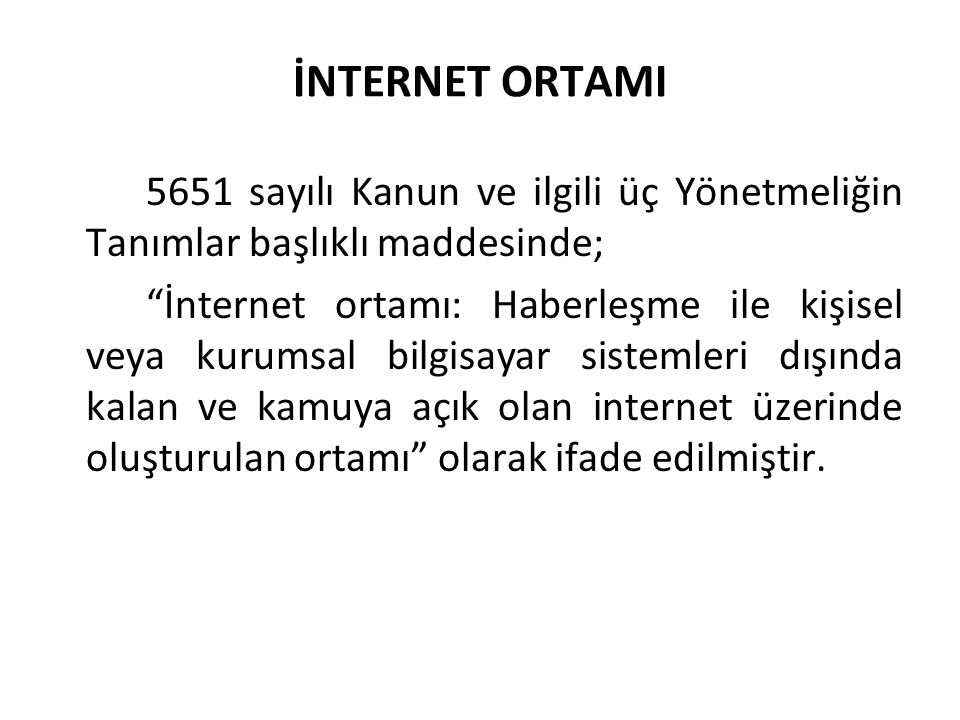 İNTERNET ORTAMI 5651 sayılı Kanun ve ilgili üç Yönetmeliğin Tanımlar başlıklı maddesinde; İnternet ortamı: Haberleşme ile kişisel veya kurumsal bilgisayar sistemleri dışında kalan ve kamuya açık olan internet üzerinde oluşturulan ortamı olarak ifade edilmiştir.