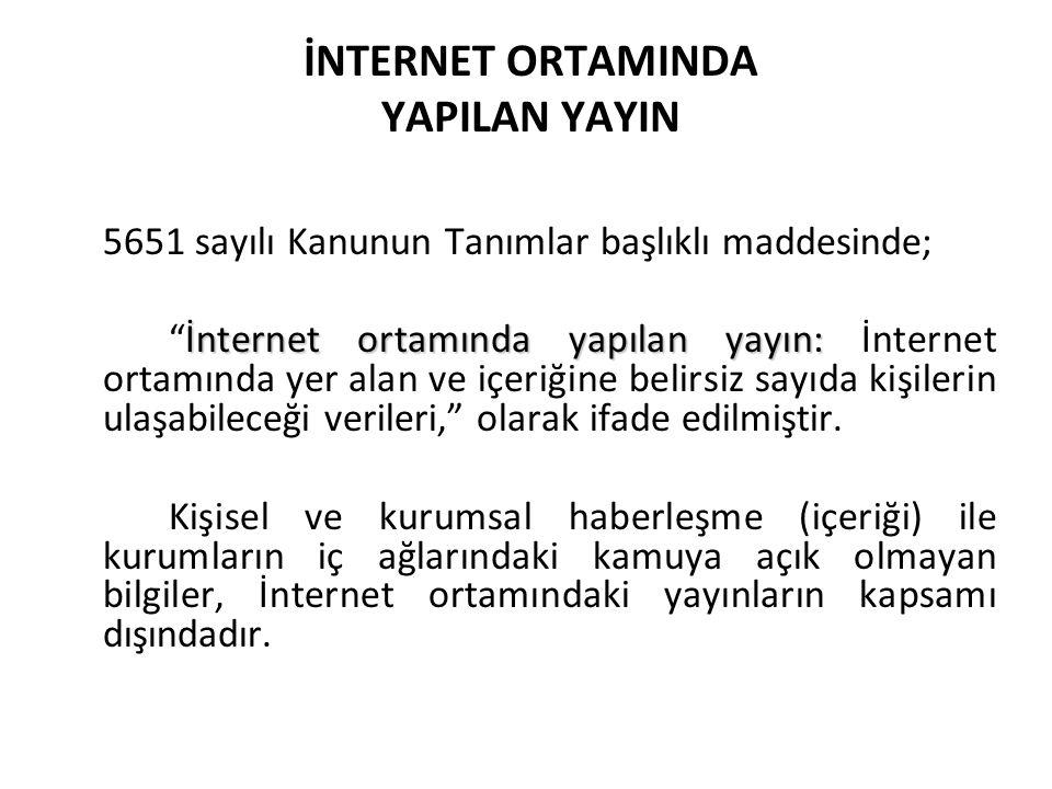 İNTERNET ORTAMINDA YAPILAN YAYIN 5651 sayılı Kanunun Tanımlar başlıklı maddesinde; İnternet ortamında yapılan yayın: İnternet ortamında yapılan yayın: İnternet ortamında yer alan ve içeriğine belirsiz sayıda kişilerin ulaşabileceği verileri, olarak ifade edilmiştir.