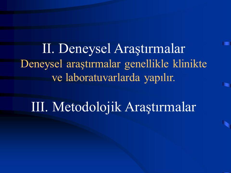 II. Deneysel Araştırmalar Deneysel araştırmalar genellikle klinikte ve laboratuvarlarda yapılır. III. Metodolojik Araştırmalar