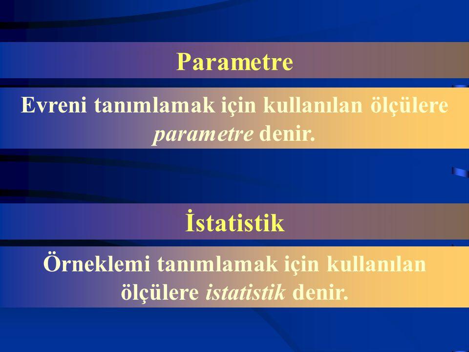 Parametre Evreni tanımlamak için kullanılan ölçülere parametre denir. İstatistik Örneklemi tanımlamak için kullanılan ölçülere istatistik denir.