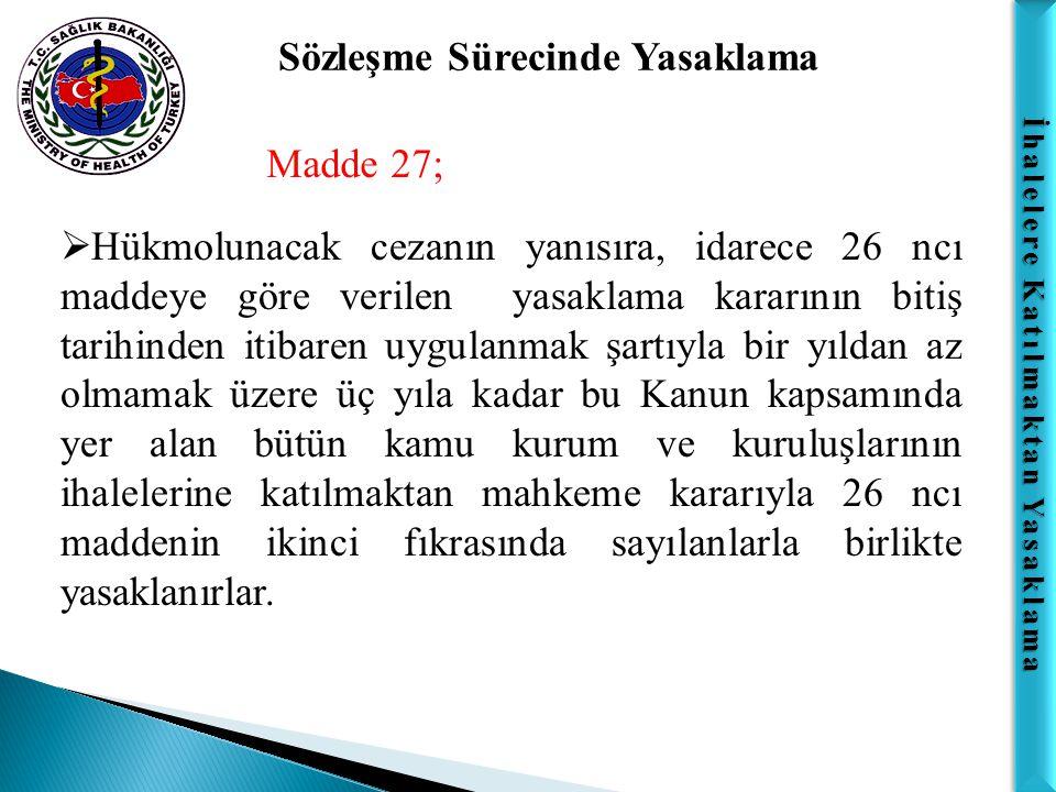 İhalelere Katılmaktan Yasaklama Sözleşme Sürecinde Yasaklama Madde 27;  Hükmolunacak cezanın yanısıra, idarece 26 ncı maddeye göre verilen yasaklama