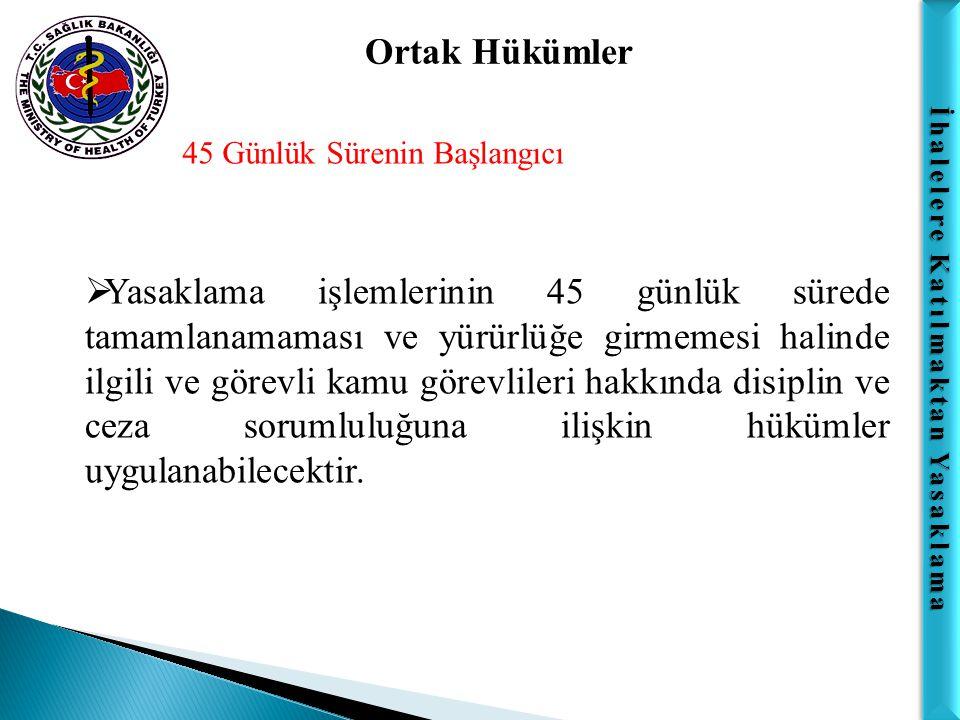 İhalelere Katılmaktan Yasaklama Ortak Hükümler 45 Günlük Sürenin Başlangıcı  Yasaklama işlemlerinin 45 günlük sürede tamamlanamaması ve yürürlüğe gir