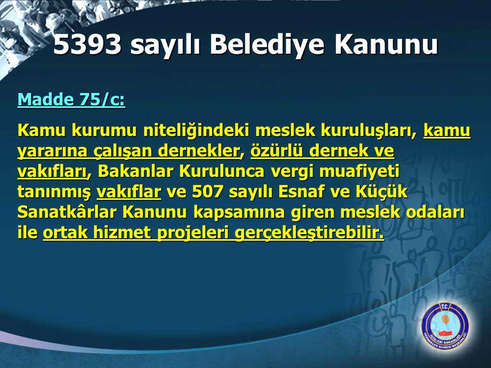 5393 sayılı Belediye Kanunu Madde 75/c: Kamu kurumu niteliğindeki meslek kuruluşları, kamu yararına çalışan dernekler, özürlü dernek ve vakıfları, Bak