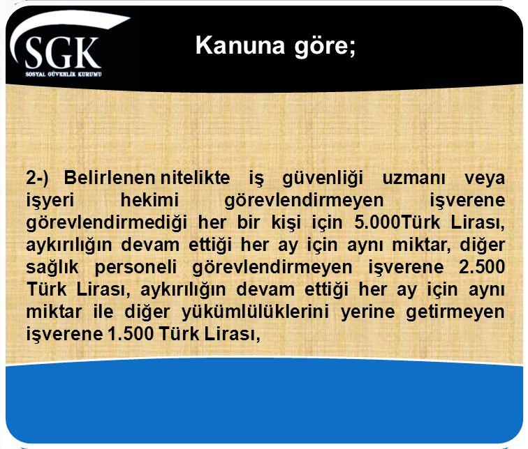 Kanuna göre; 2-) Belirlenennitelikte iş güvenliği uzmanı veya işyeri hekimi görevlendirmeyen işverene görevlendirmediği her bir kişi için 5.000Türk Li