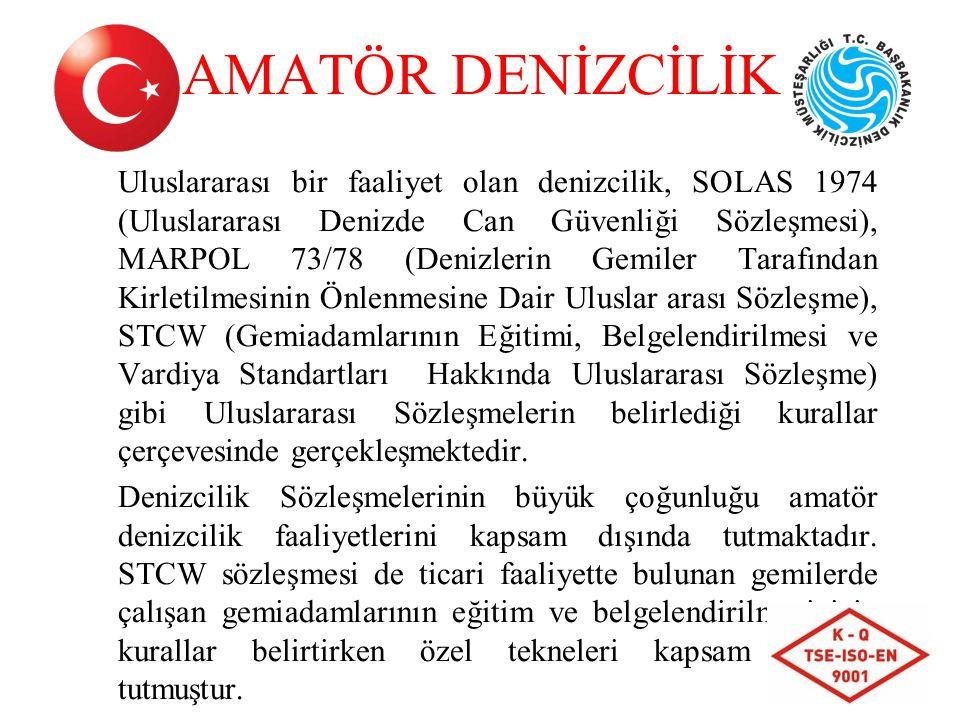 AMATÖR DENİZCİLİK Uluslararası bir faaliyet olan denizcilik, SOLAS 1974 (Uluslararası Denizde Can Güvenliği Sözleşmesi), MARPOL 73/78 (Denizlerin Gemiler Tarafından Kirletilmesinin Önlenmesine Dair Uluslar arası Sözleşme), STCW (Gemiadamlarının Eğitimi, Belgelendirilmesi ve Vardiya Standartları Hakkında Uluslararası Sözleşme) gibi Uluslararası Sözleşmelerin belirlediği kurallar çerçevesinde gerçekleşmektedir.