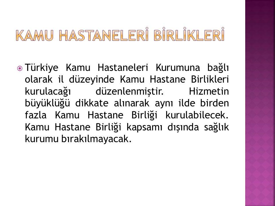  Türkiye Kamu Hastaneleri Kurumuna bağlı olarak il düzeyinde Kamu Hastane Birlikleri kurulacağı düzenlenmiştir. Hizmetin büyüklüğü dikkate alınarak a