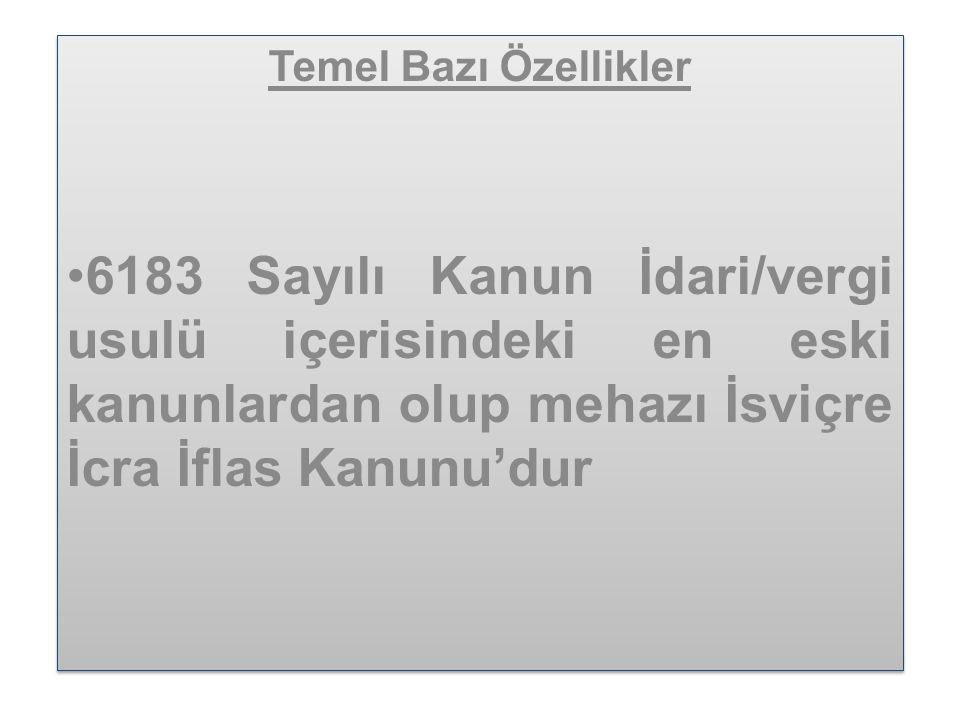 Temel Bazı Özellikler •6183 Sayılı Kanun İdari/vergi usulü içerisindeki en eski kanunlardan olup mehazı İsviçre İcra İflas Kanunu'dur Temel Bazı Özellikler •6183 Sayılı Kanun İdari/vergi usulü içerisindeki en eski kanunlardan olup mehazı İsviçre İcra İflas Kanunu'dur