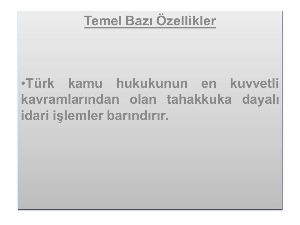 Temel Bazı Özellikler •Türk kamu hukukunun en kuvvetli kavramlarından olan tahakkuka dayalı idari işlemler barındırır.