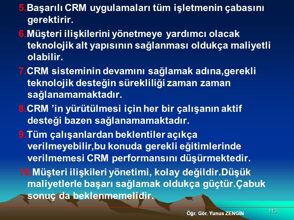 113 5.Başarılı CRM uygulamaları tüm işletmenin çabasını gerektirir. 6.Müşteri ilişkilerini yönetmeye yardımcı olacak teknolojik alt yapısının sağlanma