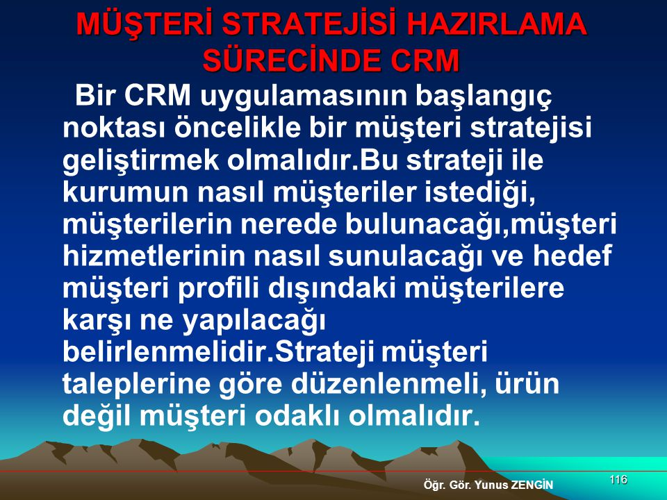 116 MÜŞTERİ STRATEJİSİ HAZIRLAMA SÜRECİNDE CRM Bir CRM uygulamasının başlangıç noktası öncelikle bir müşteri stratejisi geliştirmek olmalıdır.Bu strat