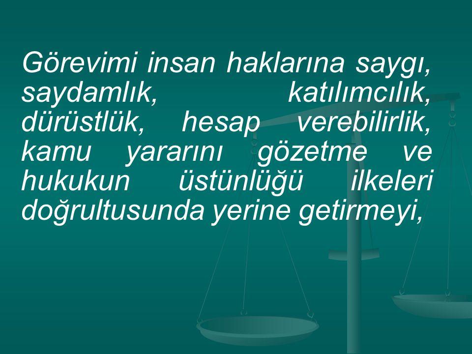 Görevimi insan haklarına saygı, saydamlık, katılımcılık, dürüstlük, hesap verebilirlik, kamu yararını gözetme ve hukukun üstünlüğü ilkeleri doğrultusu