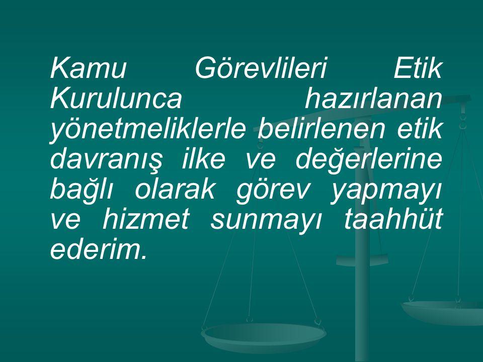 Kamu Görevlileri Etik Kurulunca hazırlanan yönetmeliklerle belirlenen etik davranış ilke ve değerlerine bağlı olarak görev yapmayı ve hizmet sunmayı t