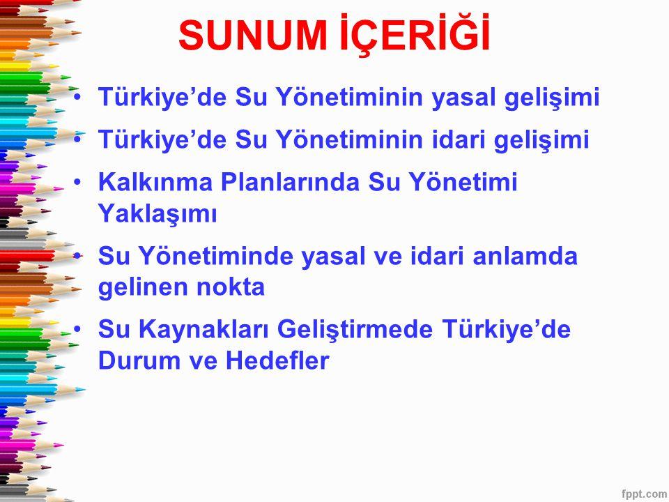 SUNUM İÇERİĞİ •Türkiye'de Su Yönetiminin yasal gelişimi •Türkiye'de Su Yönetiminin idari gelişimi •Kalkınma Planlarında Su Yönetimi Yaklaşımı •Su Yöne