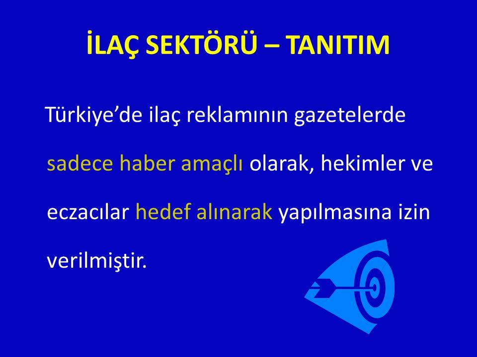 İLAÇ SEKTÖRÜ – TANITIM Türkiye'de ilaç reklamının gazetelerde sadece haber amaçlı olarak, hekimler ve eczacılar hedef alınarak yapılmasına izin verilm