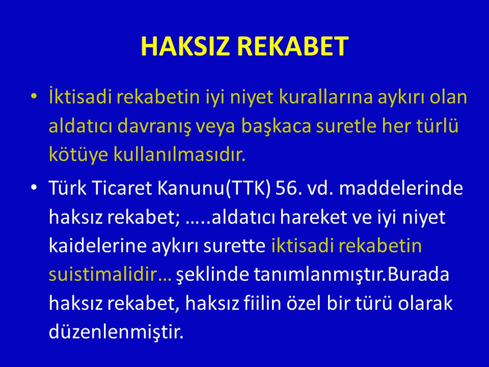 HAKSIZ REKABET • İktisadi rekabetin iyi niyet kurallarına aykırı olan aldatıcı davranış veya başkaca suretle her türlü kötüye kullanılmasıdır. • Türk