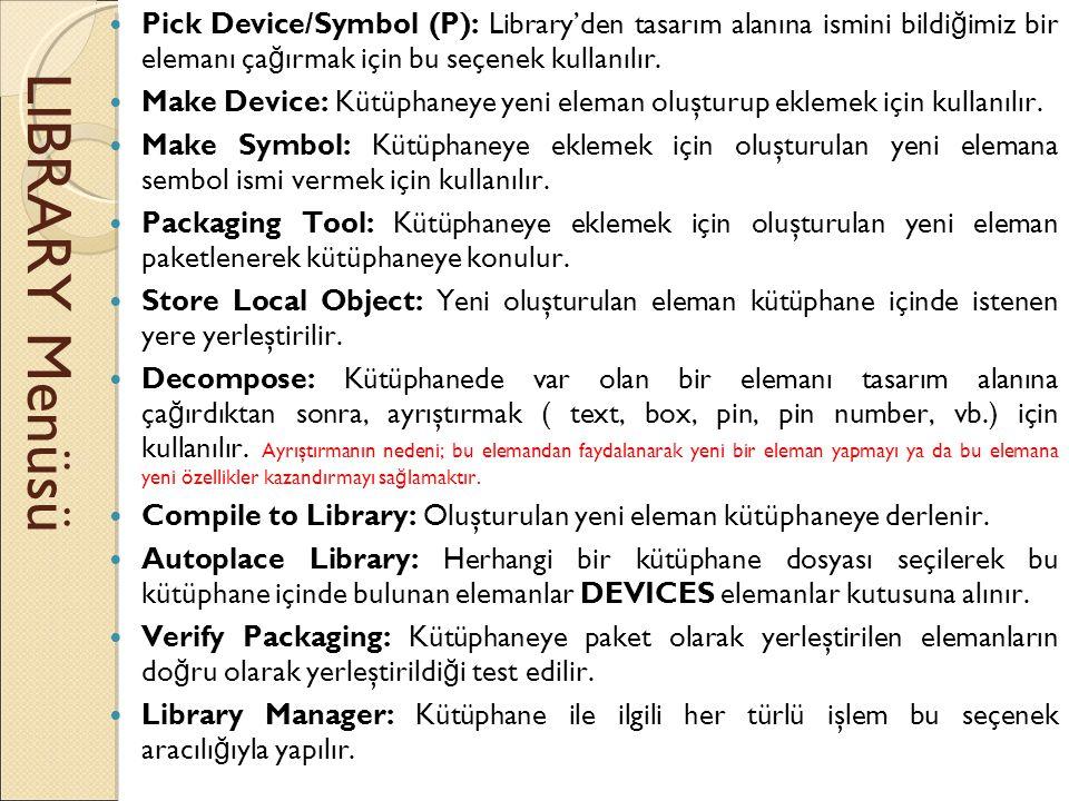 LIBRARY Menüsü  Pick Device/Symbol (P): Library'den tasarım alanına ismini bildi ğ imiz bir elemanı ça ğ ırmak için bu seçenek kullanılır.  Make Dev