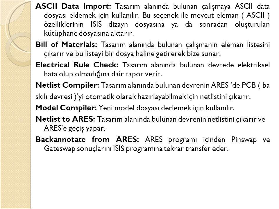 ASCII Data Import: Tasarım alanında bulunan çalışmaya ASCII data dosyası eklemek için kullanılır. Bu seçenek ile mevcut eleman ( ASCII ) özelliklerini