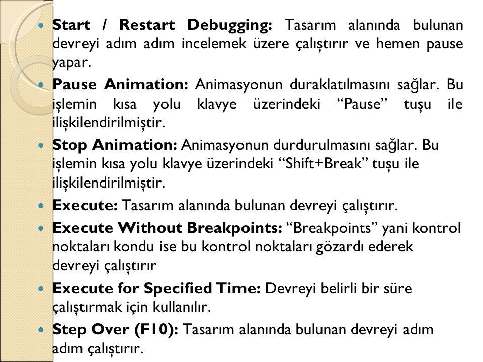  Start / Restart Debugging: Tasarım alanında bulunan devreyi adım adım incelemek üzere çalıştırır ve hemen pause yapar.  Pause Animation: Animasyonu