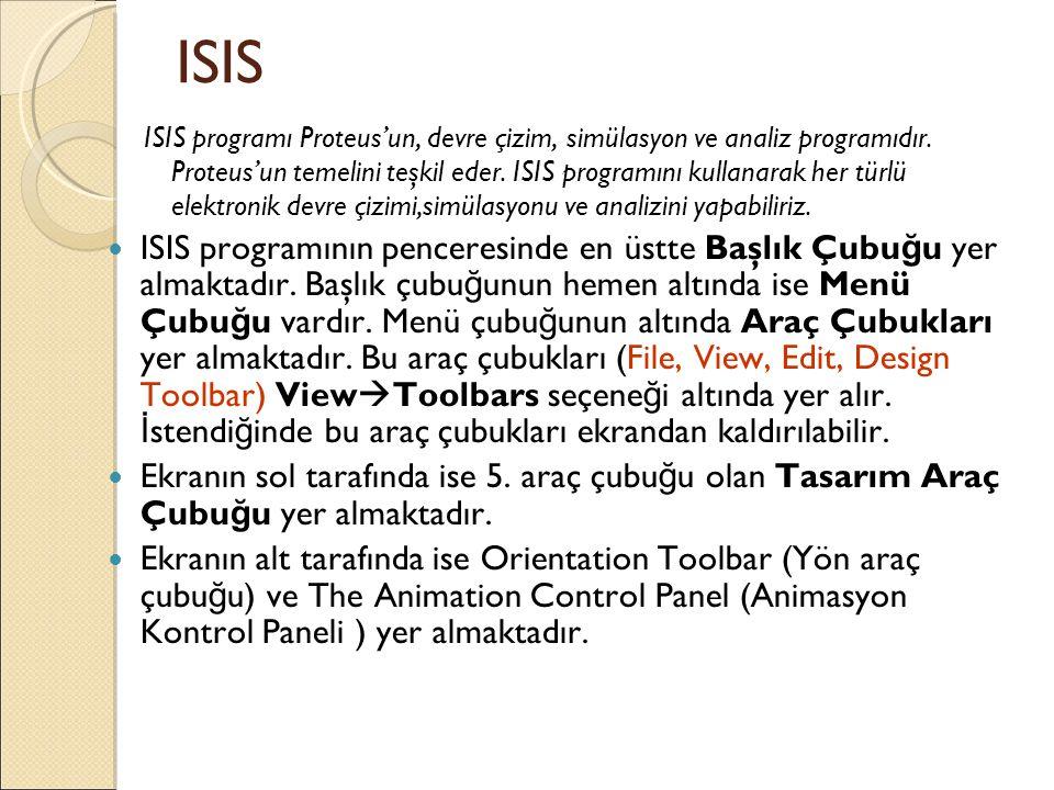 ISIS ISIS programı Proteus'un, devre çizim, simülasyon ve analiz programıdır. Proteus'un temelini teşkil eder. ISIS programını kullanarak her türlü el