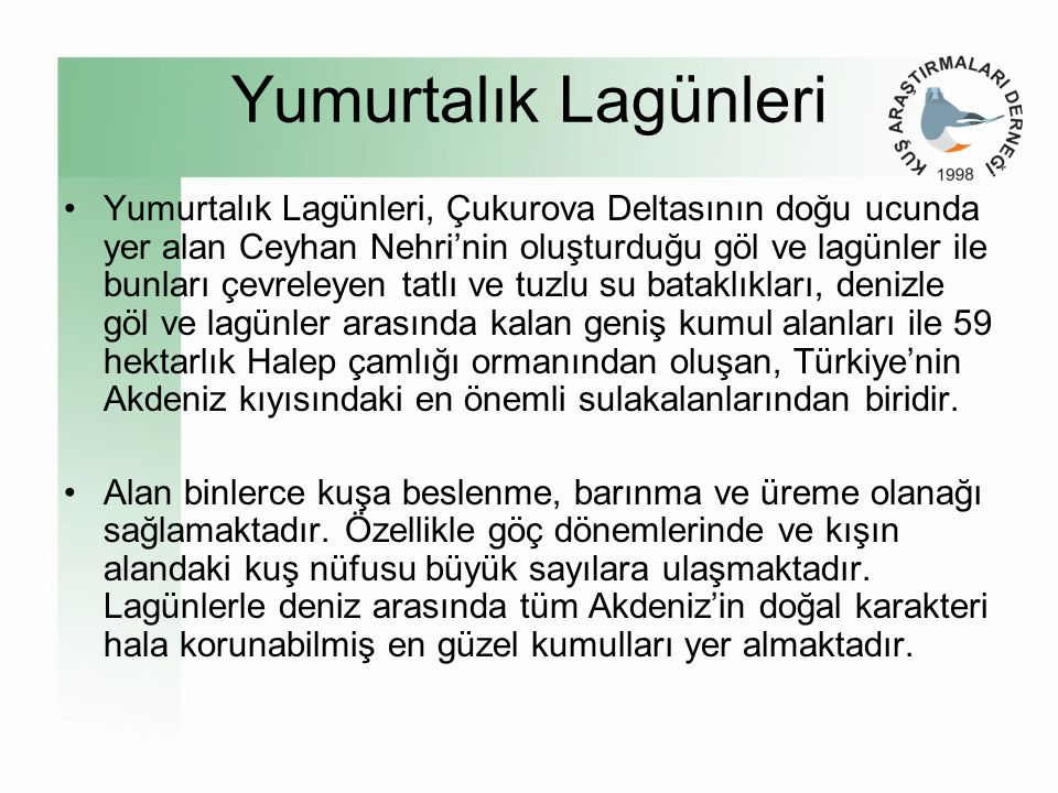 Yumurtalık Lagünleri •Yumurtalık Lagünleri, Çukurova Deltasının doğu ucunda yer alan Ceyhan Nehri'nin oluşturduğu göl ve lagünler ile bunları çevreleyen tatlı ve tuzlu su bataklıkları, denizle göl ve lagünler arasında kalan geniş kumul alanları ile 59 hektarlık Halep çamlığı ormanından oluşan, Türkiye'nin Akdeniz kıyısındaki en önemli sulakalanlarından biridir.