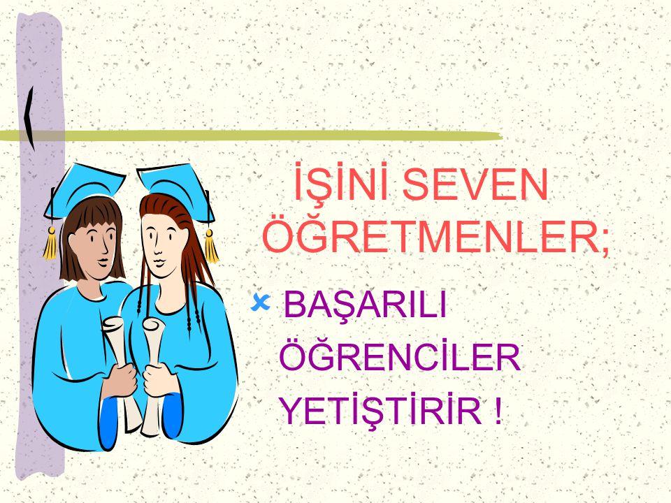 İŞİNİ SEVEN ÖĞRETMENLER;  BAŞARILI ÖĞRENCİLER YETİŞTİRİR !