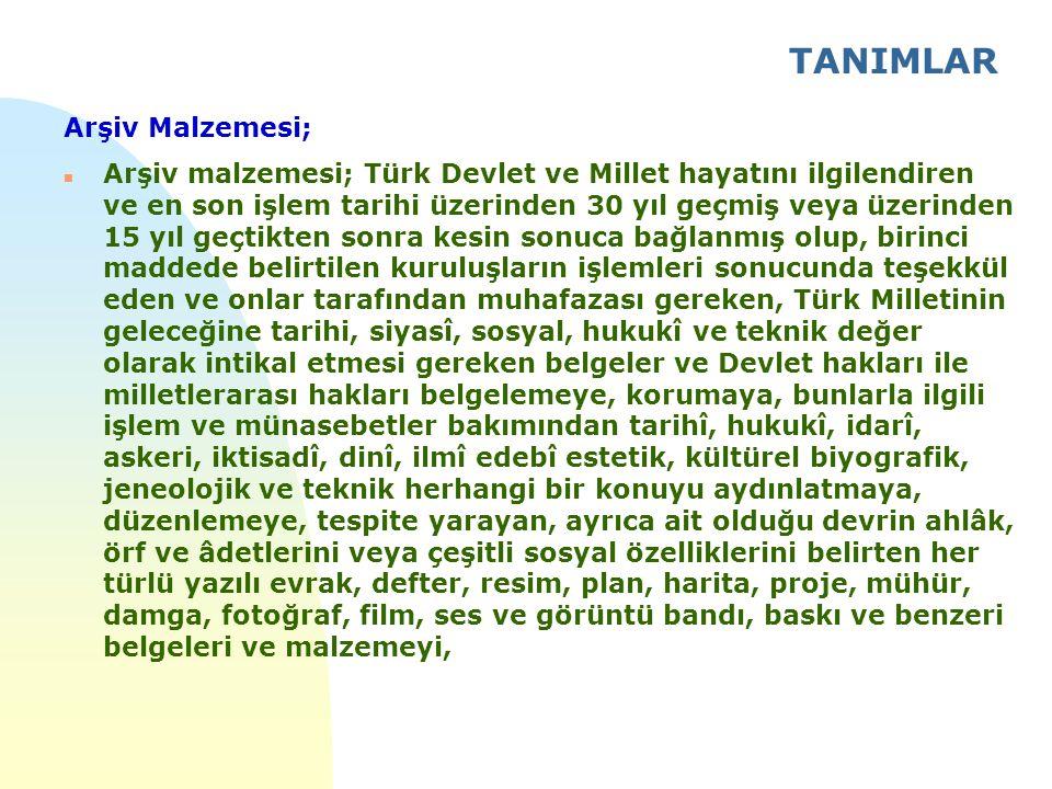 TANIMLAR Arşiv Malzemesi; n Arşiv malzemesi; Türk Devlet ve Millet hayatını ilgilendiren ve en son işlem tarihi üzerinden 30 yıl geçmiş veya üzerinden 15 yıl geçtikten sonra kesin sonuca bağlanmış olup, birinci maddede belirtilen kuruluşların işlemleri sonucunda teşekkül eden ve onlar tarafından muhafazası gereken, Türk Milletinin geleceğine tarihi, siyasî, sosyal, hukukî ve teknik değer olarak intikal etmesi gereken belgeler ve Devlet hakları ile milletlerarası hakları belgelemeye, korumaya, bunlarla ilgili işlem ve münasebetler bakımından tarihî, hukukî, idarî, askeri, iktisadî, dinî, ilmî edebî estetik, kültürel biyografik, jeneolojik ve teknik herhangi bir konuyu aydınlatmaya, düzenlemeye, tespite yarayan, ayrıca ait olduğu devrin ahlâk, örf ve âdetlerini veya çeşitli sosyal özelliklerini belirten her türlü yazılı evrak, defter, resim, plan, harita, proje, mühür, damga, fotoğraf, film, ses ve görüntü bandı, baskı ve benzeri belgeleri ve malzemeyi,