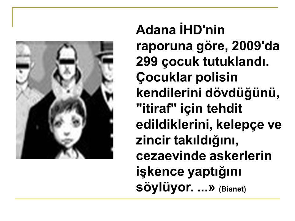 Adana İHD'nin raporuna göre, 2009'da 299 çocuk tutuklandı. Çocuklar polisin kendilerini dövdüğünü,