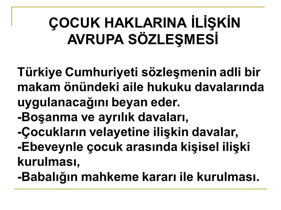 ÇOCUK HAKLARINA İLİŞKİN AVRUPA SÖZLEŞMESİ Türkiye Cumhuriyeti sözleşmenin adli bir makam önündeki aile hukuku davalarında uygulanacağını beyan eder. -