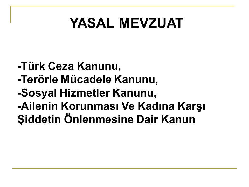 YASAL MEVZUAT -Türk Ceza Kanunu, -Terörle Mücadele Kanunu, -Sosyal Hizmetler Kanunu, -Ailenin Korunması Ve Kadına Karşı Şiddetin Önlenmesine Dair Kanu