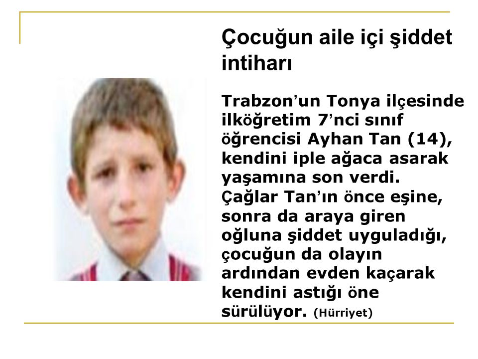 Çocuğun aile içi şiddet intiharı Trabzon ' un Tonya il ç esinde ilk ö ğretim 7 ' nci sınıf ö ğrencisi Ayhan Tan (14), kendini iple ağaca asarak yaşamı