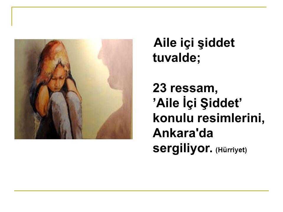 Aile içi şiddet tuvalde; 23 ressam, 'Aile İçi Şiddet' konulu resimlerini, Ankara'da sergiliyor. (Hürriyet)