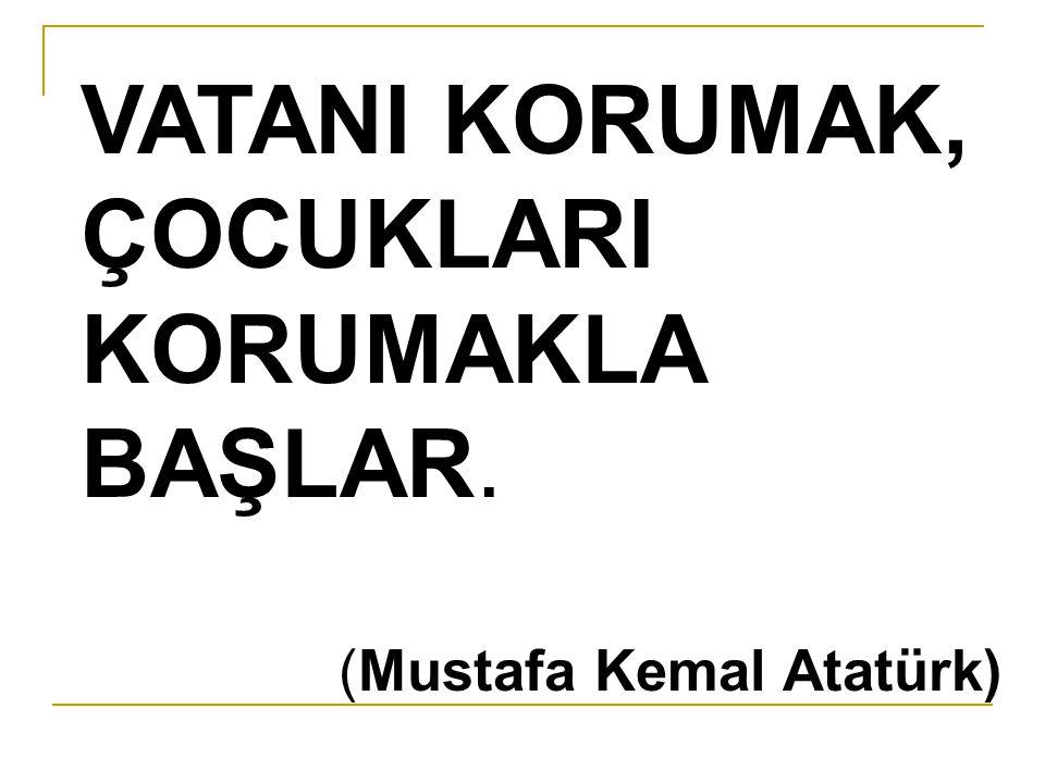 VATANI KORUMAK, ÇOCUKLARI KORUMAKLA BAŞLAR. (Mustafa Kemal Atatürk)