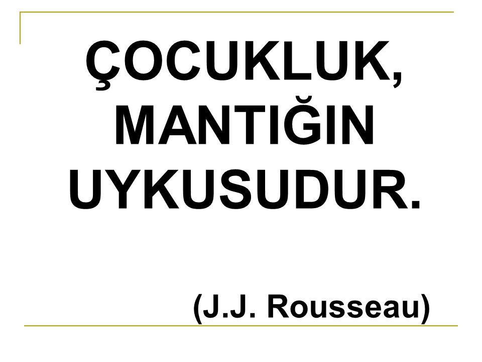 ÇOCUKLUK, MANTIĞIN UYKUSUDUR. (J.J. Rousseau)