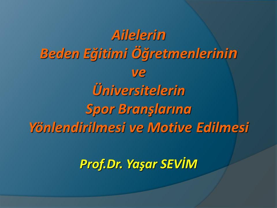 Aileleri n Beden Eğitimi Öğretmenlerini n veÜniversitelerin Spor Branşlarına Yönlendirilmesi ve Motive Edilmesi Prof.Dr. Yaşar SEVİM