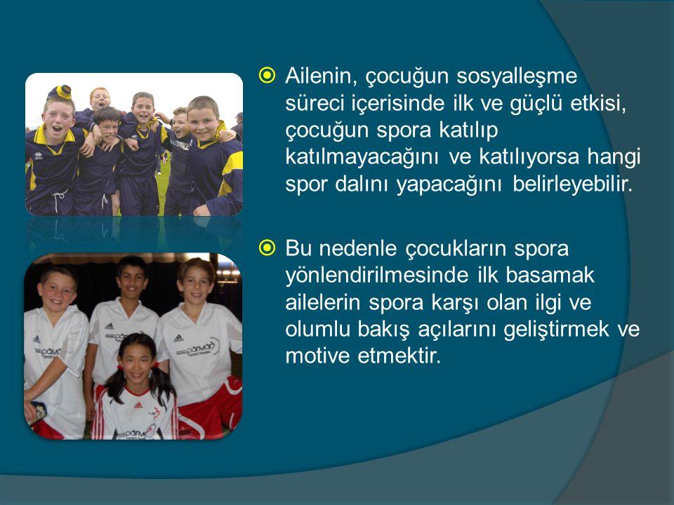  Ailenin, çocuğun sosyalleşme süreci içerisinde ilk ve güçlü etkisi, çocuğun spora katılıp katılmayacağını ve katılıyorsa hangi spor dalını yapacağın