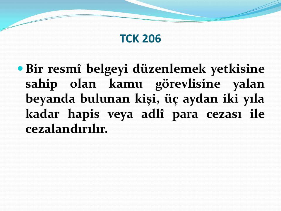 TCK 206  Bir resmî belgeyi düzenlemek yetkisine sahip olan kamu görevlisine yalan beyanda bulunan kişi, üç aydan iki yıla kadar hapis veya adlî para cezası ile cezalandırılır.