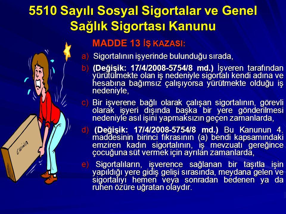 5510 Sayılı Sosyal Sigortalar ve Genel Sağlık Sigortası Kanunu MADDE 13 İŞ KAZASI: MADDE 13 İŞ KAZASI: a) Sigortalının işyerinde bulunduğu sırada, b) (Değişik: 17/4/2008-5754/8 md.) İşveren tarafından yürütülmekte olan iş nedeniyle sigortalı kendi adına ve hesabına bağımsız çalışıyorsa yürütmekte olduğu iş nedeniyle, c) Bir işverene bağlı olarak çalışan sigortalının, görevli olarak işyeri dışında başka bir yere gönderilmesi nedeniyle asıl işini yapmaksızın geçen zamanlarda, d) (Değişik: 17/4/2008-5754/8 md.) Bu Kanunun 4.