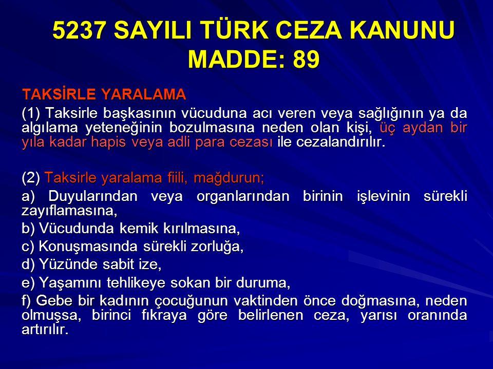 5237 SAYILI TÜRK CEZA KANUNU MADDE: 89 TAKSİRLE YARALAMA (1) Taksirle başkasının vücuduna acı veren veya sağlığının ya da algılama yeteneğinin bozulma