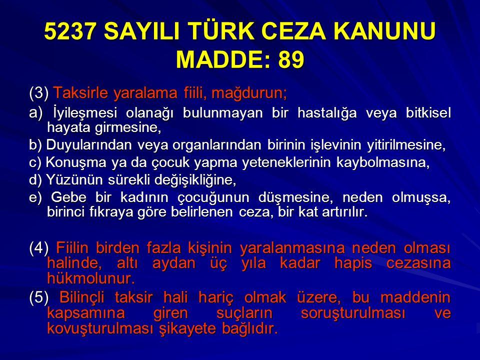 5237 SAYILI TÜRK CEZA KANUNU MADDE: 89 (3) Taksirle yaralama fiili, mağdurun; a) İyileşmesi olanağı bulunmayan bir hastalığa veya bitkisel hayata girm