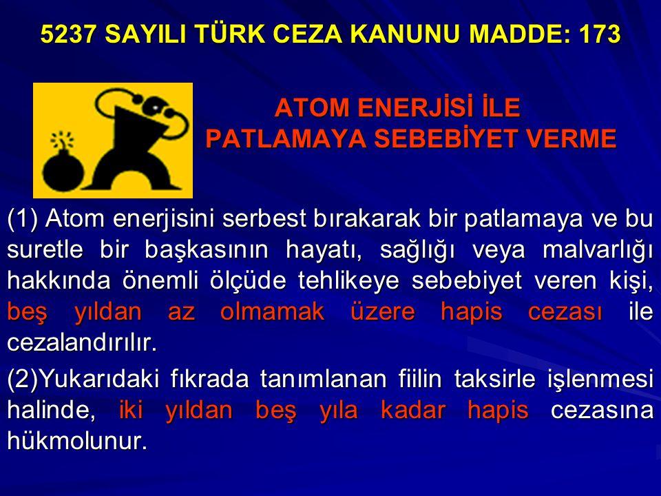 ATOM ENERJİSİ İLE PATLAMAYA SEBEBİYET VERME ATOM ENERJİSİ İLE PATLAMAYA SEBEBİYET VERME (1) Atom enerjisini serbest bırakarak bir patlamaya ve bu suretle bir başkasının hayatı, sağlığı veya malvarlığı hakkında önemli ölçüde tehlikeye sebebiyet veren kişi, beş yıldan az olmamak üzere hapis cezası ile cezalandırılır.