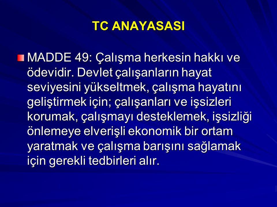 TC ANAYASASI MADDE 49: Çalışma herkesin hakkı ve ödevidir. Devlet çalışanların hayat seviyesini yükseltmek, çalışma hayatını geliştirmek için; çalışan