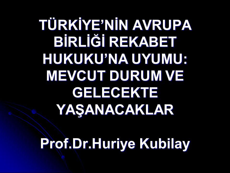 TÜRKİYE'NİN AVRUPA BİRLİĞİ REKABET HUKUKU'NA UYUMU: MEVCUT DURUM VE GELECEKTE YAŞANACAKLAR Prof.Dr.Huriye Kubilay
