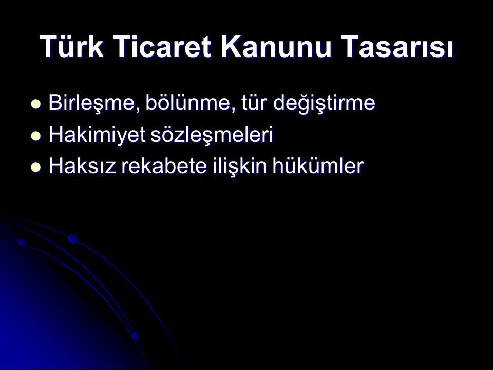 Türk Ticaret Kanunu Tasarısı  Birleşme, bölünme, tür değiştirme  Hakimiyet sözleşmeleri  Haksız rekabete ilişkin hükümler