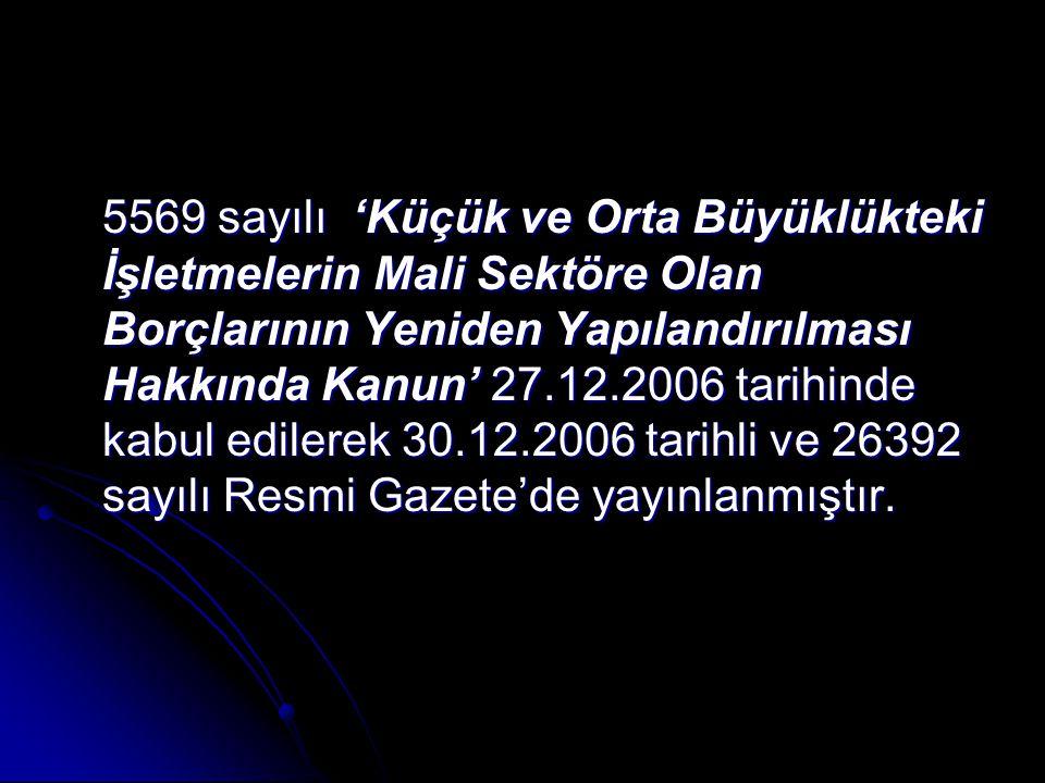5569 sayılı 'Küçük ve Orta Büyüklükteki İşletmelerin Mali Sektöre Olan Borçlarının Yeniden Yapılandırılması Hakkında Kanun' 27.12.2006 tarihinde kabul