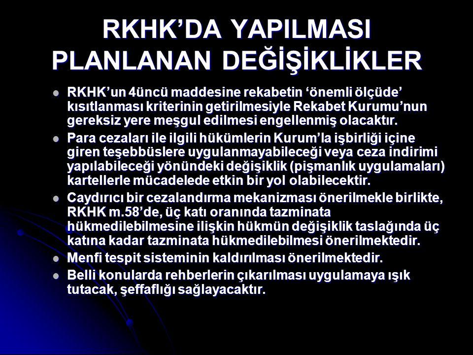 RKHK'DA YAPILMASI PLANLANAN DEĞİŞİKLİKLER  RKHK'un 4üncü maddesine rekabetin 'önemli ölçüde' kısıtlanması kriterinin getirilmesiyle Rekabet Kurumu'nu